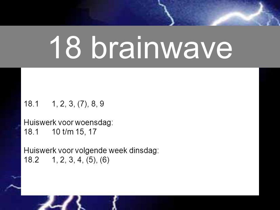 18 brainwave 18.11, 2, 3, (7), 8, 9 Huiswerk voor woensdag: 18.110 t/m 15, 17 Huiswerk voor volgende week dinsdag: 18.21, 2, 3, 4, (5), (6)
