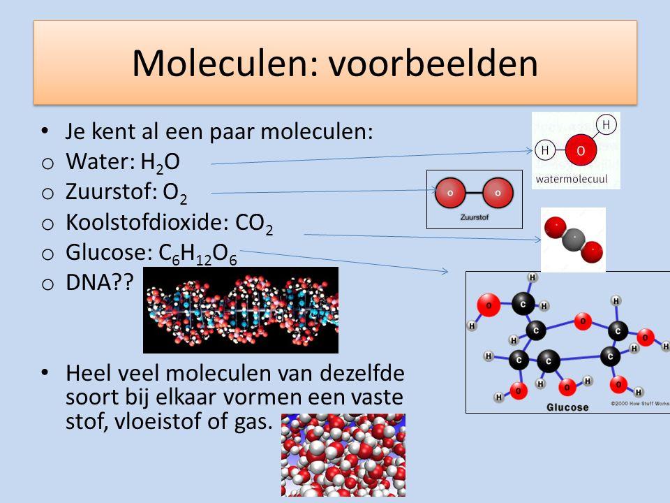 Moleculen: voorbeelden Je kent al een paar moleculen: o Water: H 2 O o Zuurstof: O 2 o Koolstofdioxide: CO 2 o Glucose: C 6 H 12 O 6 o DNA?? Heel veel