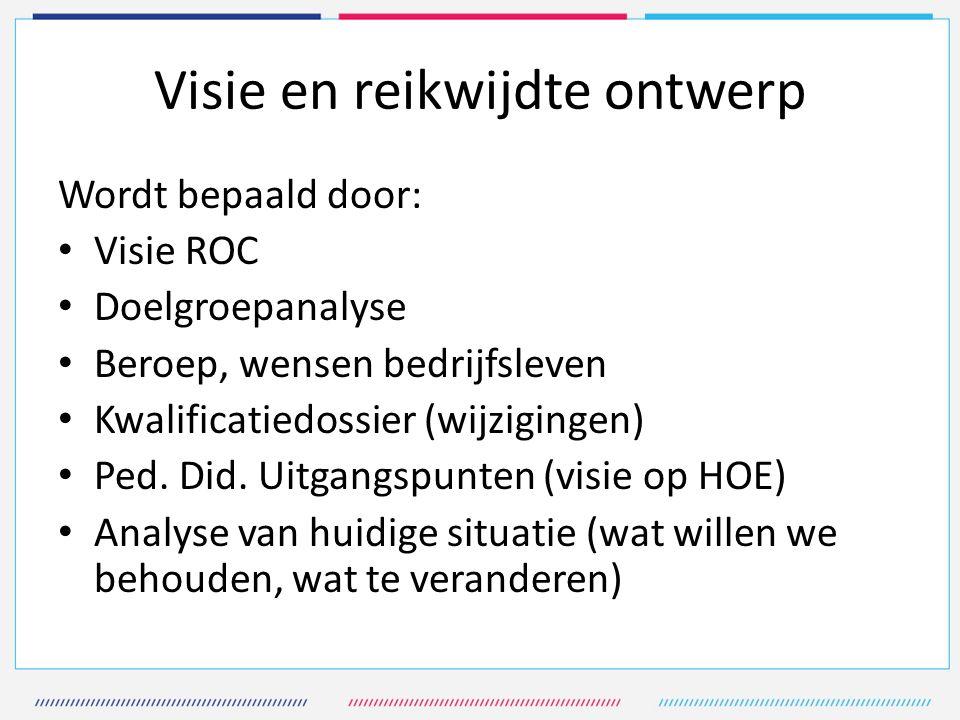 Visie en reikwijdte ontwerp Wordt bepaald door: Visie ROC Doelgroepanalyse Beroep, wensen bedrijfsleven Kwalificatiedossier (wijzigingen) Ped.