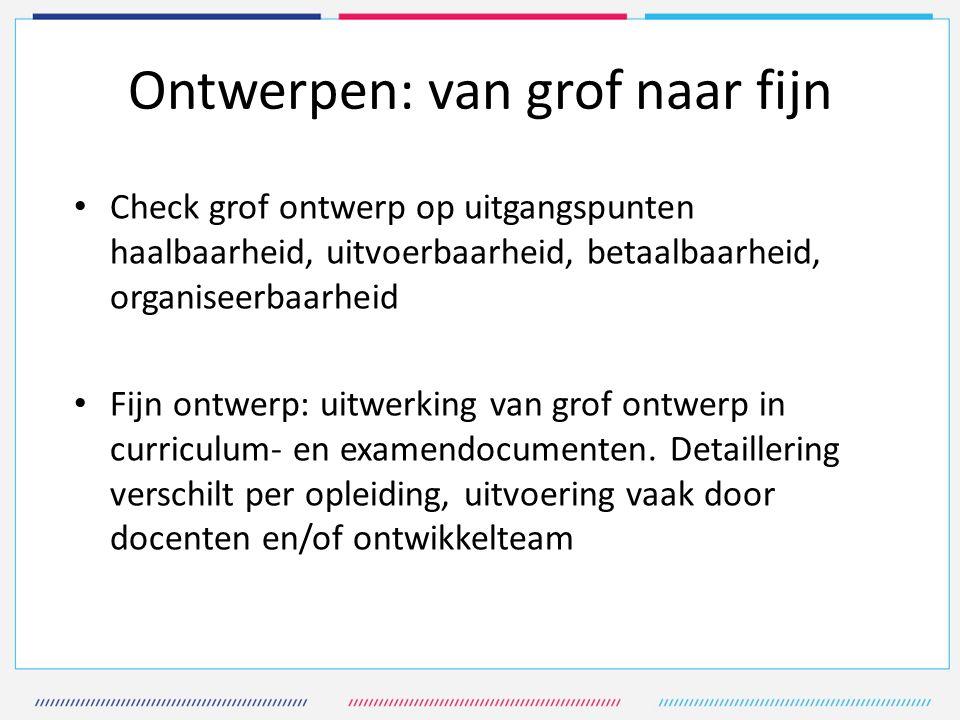 Ontwerpen: van grof naar fijn Check grof ontwerp op uitgangspunten haalbaarheid, uitvoerbaarheid, betaalbaarheid, organiseerbaarheid Fijn ontwerp: uitwerking van grof ontwerp in curriculum- en examendocumenten.