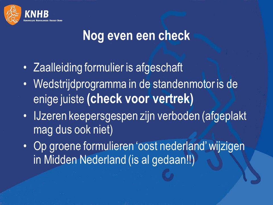 Nog even een check Zaalleiding formulier is afgeschaft Wedstrijdprogramma in de standenmotor is de enige juiste (check voor vertrek) IJzeren keepersgespen zijn verboden (afgeplakt mag dus ook niet) Op groene formulieren 'oost nederland' wijzigen in Midden Nederland (is al gedaan!!)