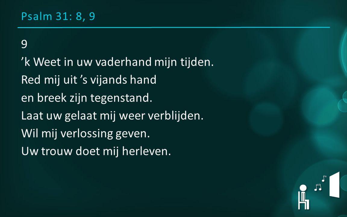Psalm 31: 8, 9 9 'k Weet in uw vaderhand mijn tijden. Red mij uit 's vijands hand en breek zijn tegenstand. Laat uw gelaat mij weer verblijden. Wil mi