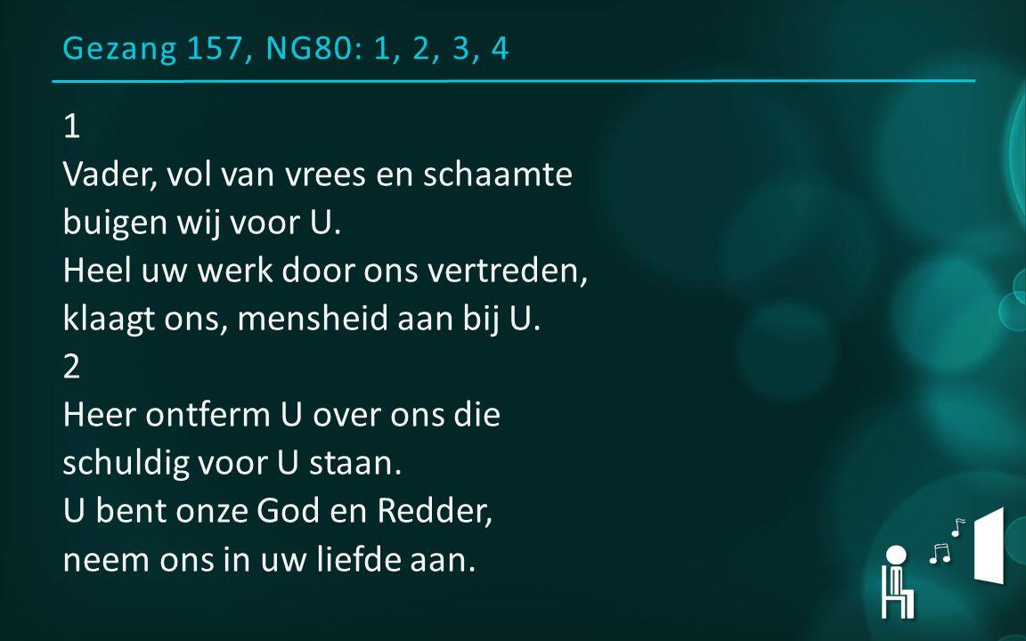 Gezang 157, NG80: 1, 2, 3, 4 1 Vader, vol van vrees en schaamte buigen wij voor U. Heel uw werk door ons vertreden, klaagt ons, mensheid aan bij U. 2