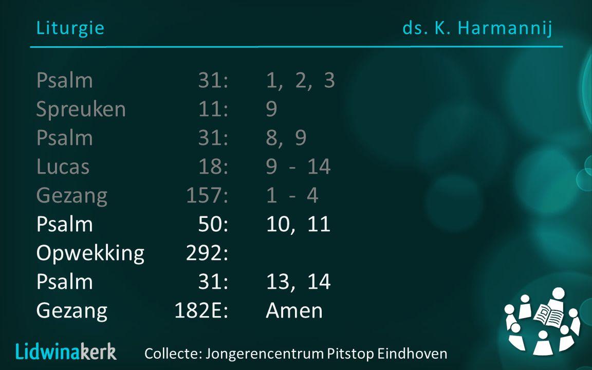 Liturgieds. K. Harmannij Collecte: Jongerencentrum Pitstop Eindhoven Psalm31:1, 2, 3 Spreuken11:9 Psalm31:8, 9 Lucas18:9 - 14 Gezang157:1 - 4 Psalm50: