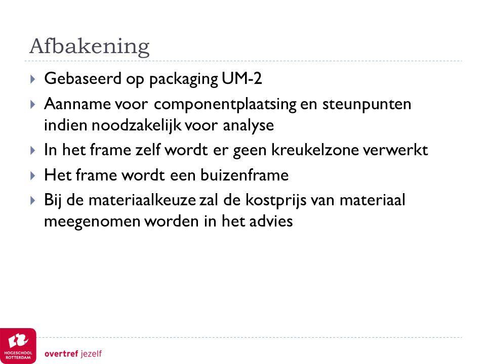 Afbakening  Gebaseerd op packaging UM-2  Aanname voor componentplaatsing en steunpunten indien noodzakelijk voor analyse  In het frame zelf wordt er geen kreukelzone verwerkt  Het frame wordt een buizenframe  Bij de materiaalkeuze zal de kostprijs van materiaal meegenomen worden in het advies