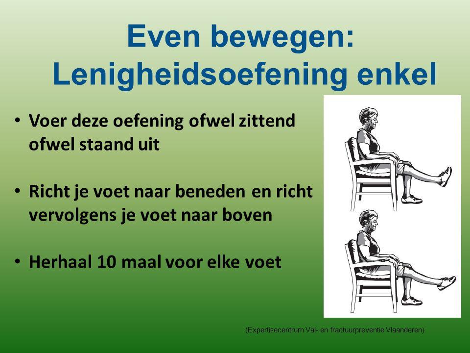 (Expertisecentrum Val- en fractuurpreventie Vlaanderen) Voer deze oefening ofwel zittend ofwel staand uit Richt je voet naar beneden en richt vervolgens je voet naar boven Herhaal 10 maal voor elke voet Even bewegen: Lenigheidsoefening enkel