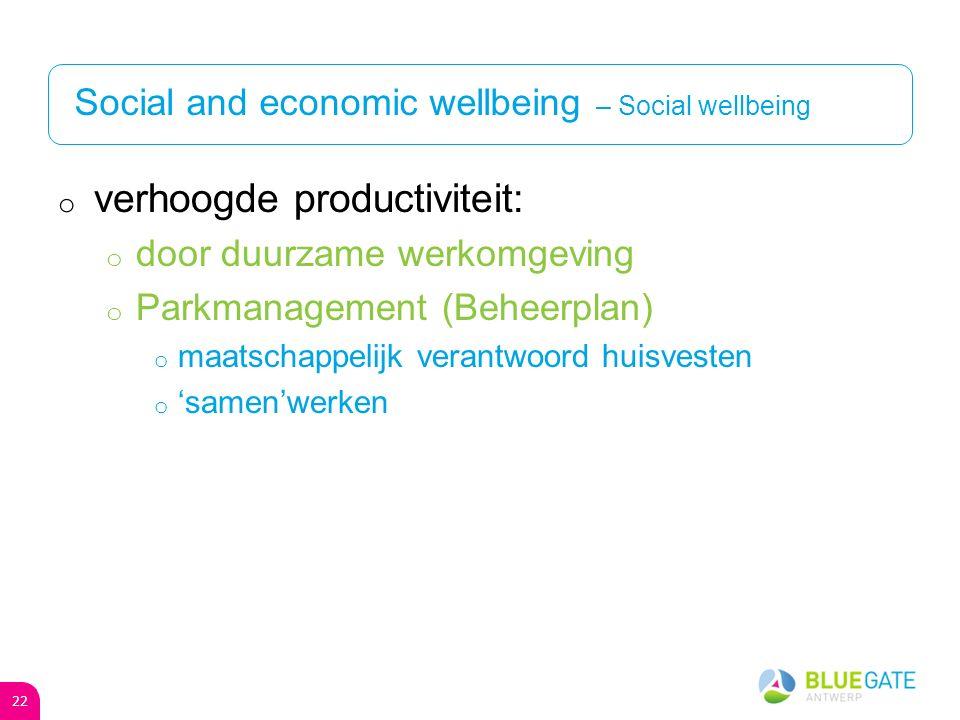 Social and economic wellbeing – Social wellbeing o verhoogde productiviteit: o door duurzame werkomgeving o Parkmanagement (Beheerplan) o maatschappelijk verantwoord huisvesten o 'samen'werken 22