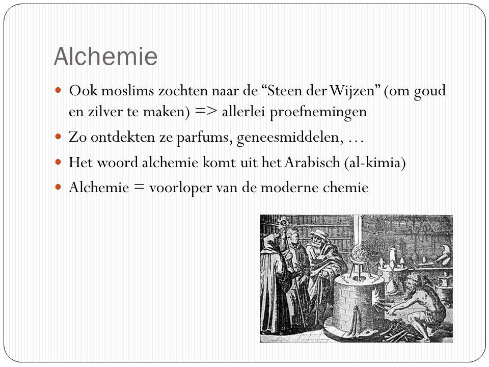Alchemie Ook moslims zochten naar de Steen der Wijzen (om goud en zilver te maken) => allerlei proefnemingen Zo ontdekten ze parfums, geneesmiddelen, … Het woord alchemie komt uit het Arabisch (al-kimia) Alchemie = voorloper van de moderne chemie