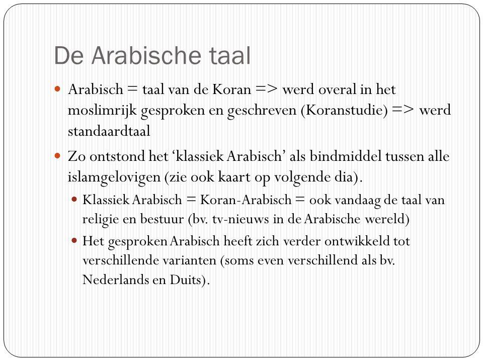 De Arabische taal Arabisch = taal van de Koran => werd overal in het moslimrijk gesproken en geschreven (Koranstudie) => werd standaardtaal Zo ontstond het 'klassiek Arabisch' als bindmiddel tussen alle islamgelovigen (zie ook kaart op volgende dia).