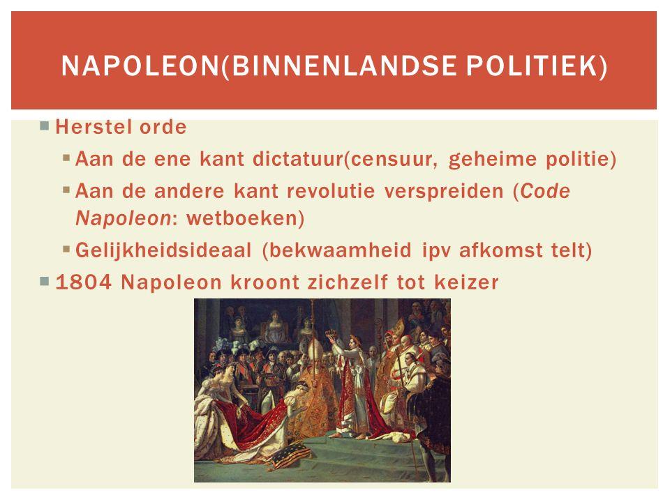  Herstel orde  Aan de ene kant dictatuur(censuur, geheime politie)  Aan de andere kant revolutie verspreiden (Code Napoleon: wetboeken)  Gelijkheidsideaal (bekwaamheid ipv afkomst telt)  1804 Napoleon kroont zichzelf tot keizer NAPOLEON(BINNENLANDSE POLITIEK)