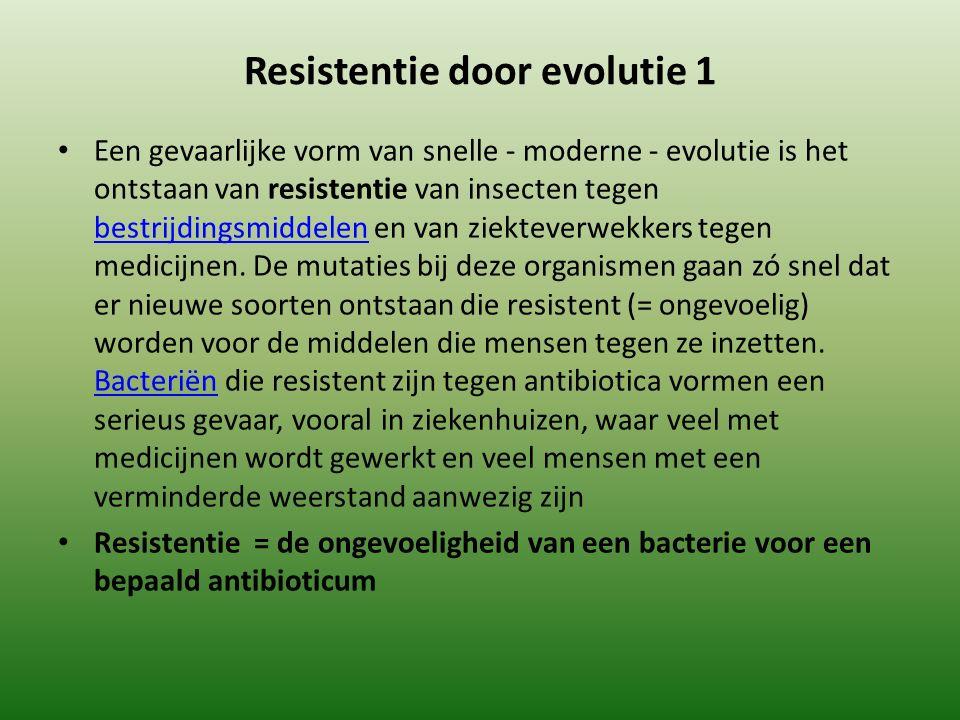 Resistentie door evolutie 1 Een gevaarlijke vorm van snelle - moderne - evolutie is het ontstaan van resistentie van insecten tegen bestrijdingsmiddelen en van ziekteverwekkers tegen medicijnen.