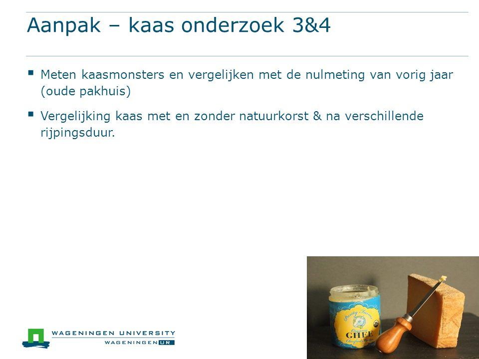 Aanpak – kaas onderzoek 3&4  Meten kaasmonsters en vergelijken met de nulmeting van vorig jaar (oude pakhuis)  Vergelijking kaas met en zonder natuu