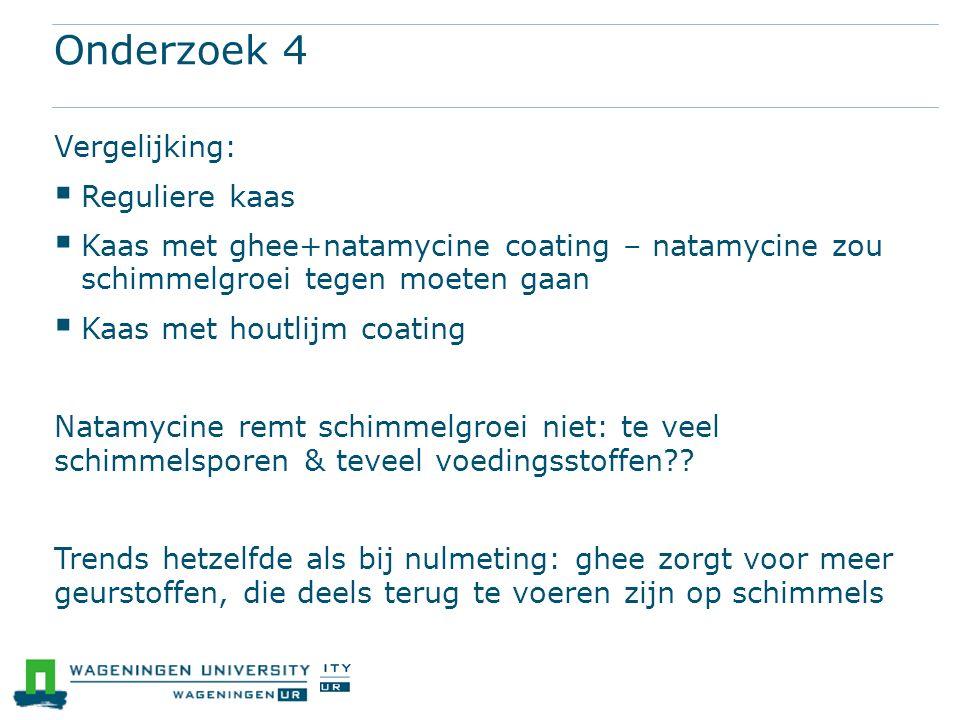 Onderzoek 4 Vergelijking:  Reguliere kaas  Kaas met ghee+natamycine coating – natamycine zou schimmelgroei tegen moeten gaan  Kaas met houtlijm coa