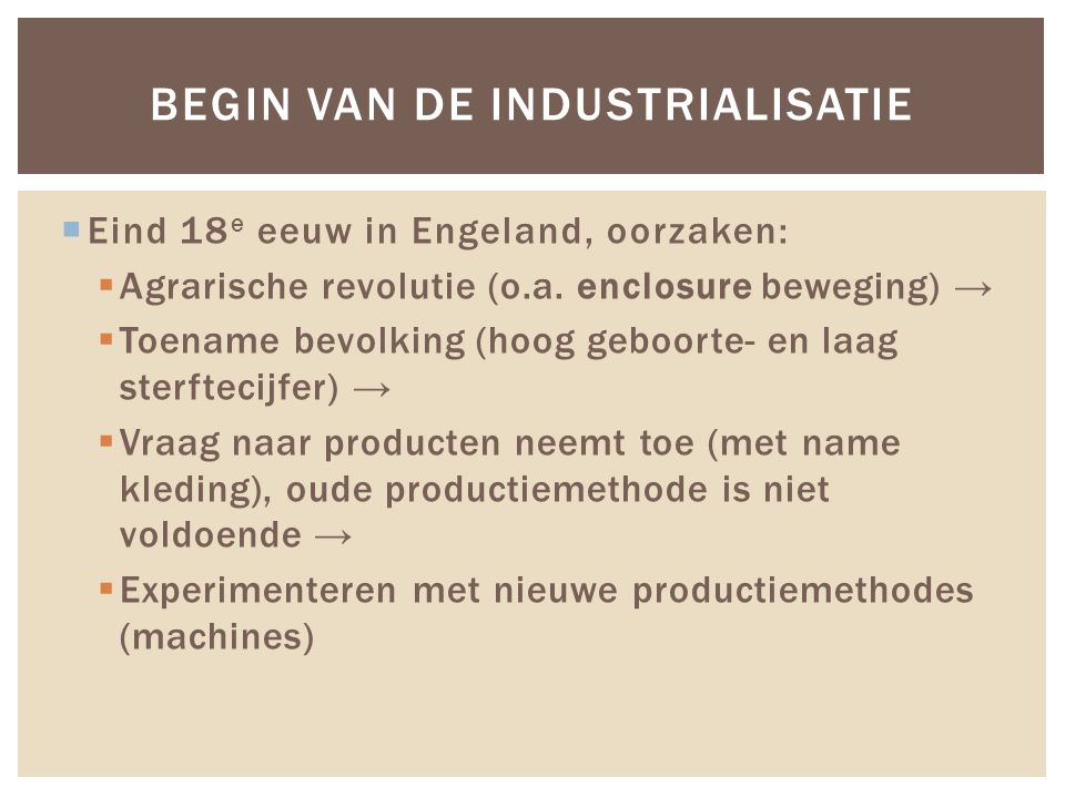  Eind 18 e eeuw in Engeland, oorzaken:  Agrarische revolutie (o.a. enclosure beweging) →  Toename bevolking (hoog geboorte- en laag sterftecijfer)
