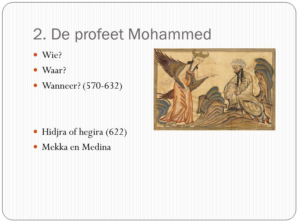 2. De profeet Mohammed Wie? Waar? Wanneer? (570-632) Hidjra of hegira (622) Mekka en Medina