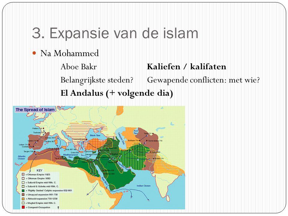 3. Expansie van de islam Na Mohammed Aboe BakrKaliefen / kalifaten Belangrijkste steden?Gewapende conflicten: met wie? El Andalus (+ volgende dia)