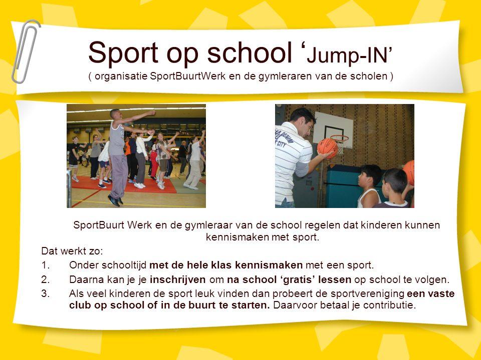 Sport op school ' Jump-IN' ( organisatie SportBuurtWerk en de gymleraren van de scholen ) SportBuurt Werk en de gymleraar van de school regelen dat kinderen kunnen kennismaken met sport.