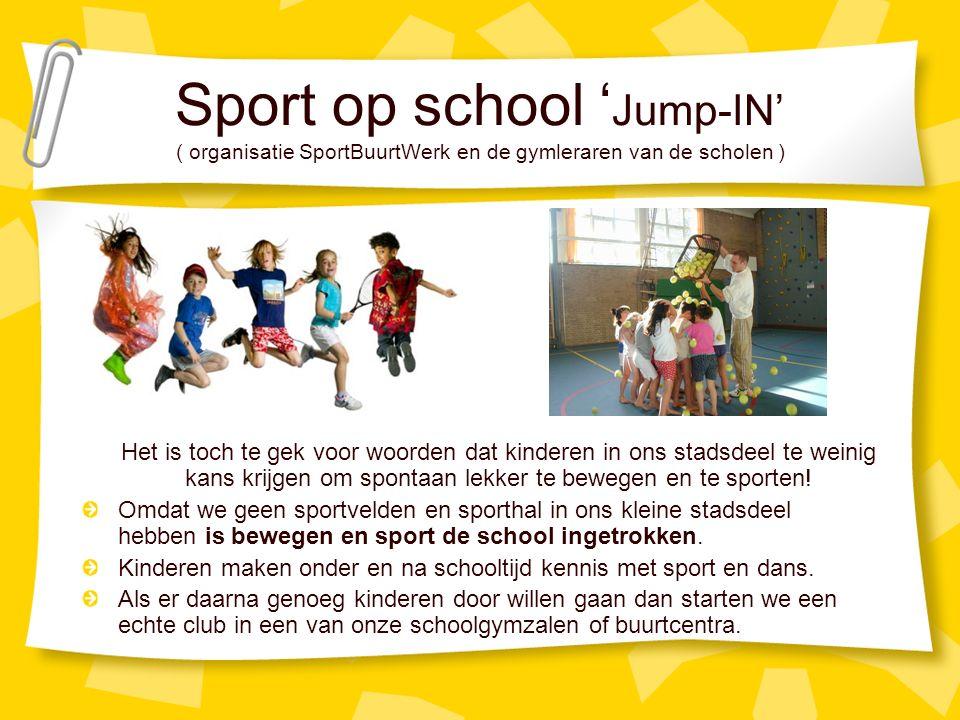 Sport op school ' Jump-IN' ( organisatie SportBuurtWerk en de gymleraren van de scholen ) Het is toch te gek voor woorden dat kinderen in ons stadsdeel te weinig kans krijgen om spontaan lekker te bewegen en te sporten.