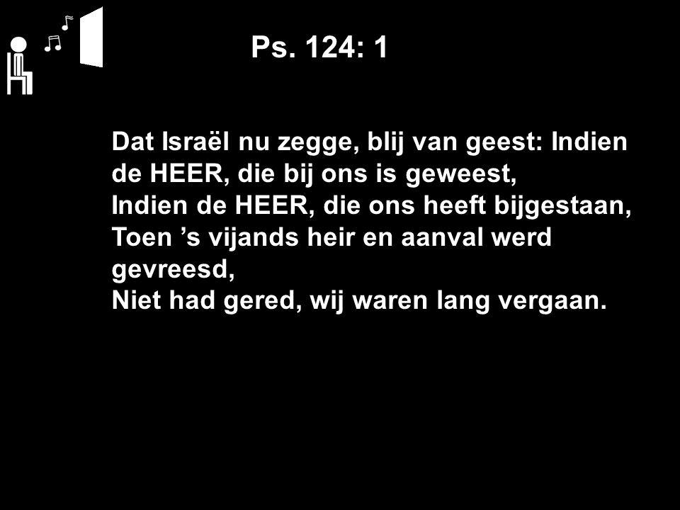 Ps. 124: 1 Dat Israël nu zegge, blij van geest: Indien de HEER, die bij ons is geweest, Indien de HEER, die ons heeft bijgestaan, Toen 's vijands heir