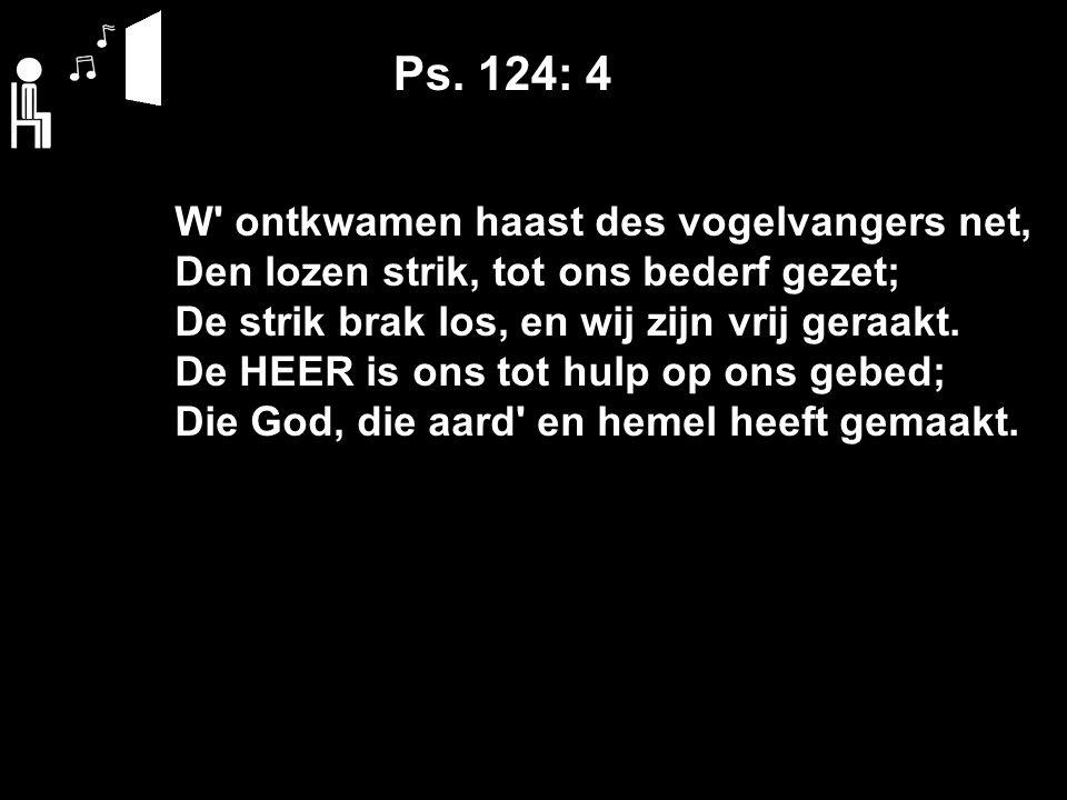 Ps. 124: 4 W' ontkwamen haast des vogelvangers net, Den lozen strik, tot ons bederf gezet; De strik brak los, en wij zijn vrij geraakt. De HEER is ons