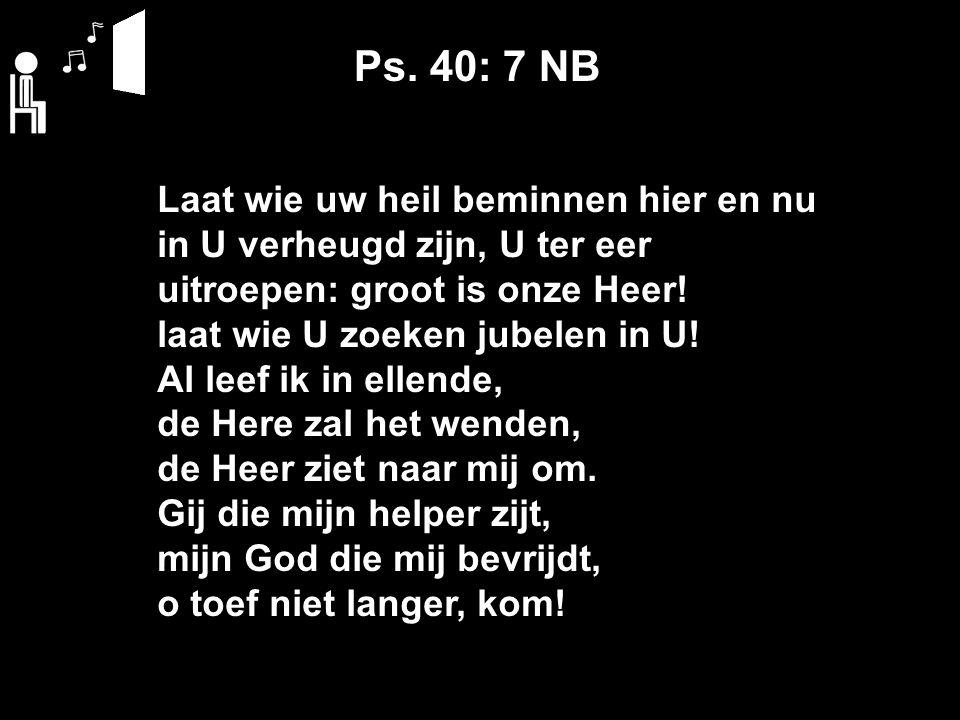 Ps. 40: 7 NB Laat wie uw heil beminnen hier en nu in U verheugd zijn, U ter eer uitroepen: groot is onze Heer! laat wie U zoeken jubelen in U! Al leef