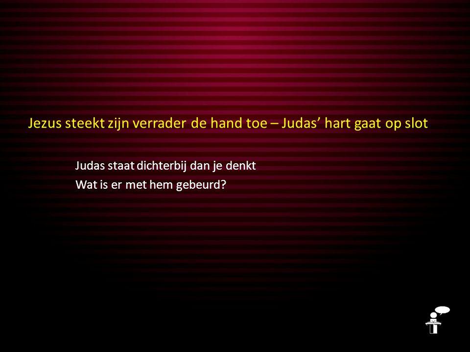 Jezus steekt zijn verrader de hand toe – Judas' hart gaat op slot Judas staat dichterbij dan je denkt Wat is er met hem gebeurd