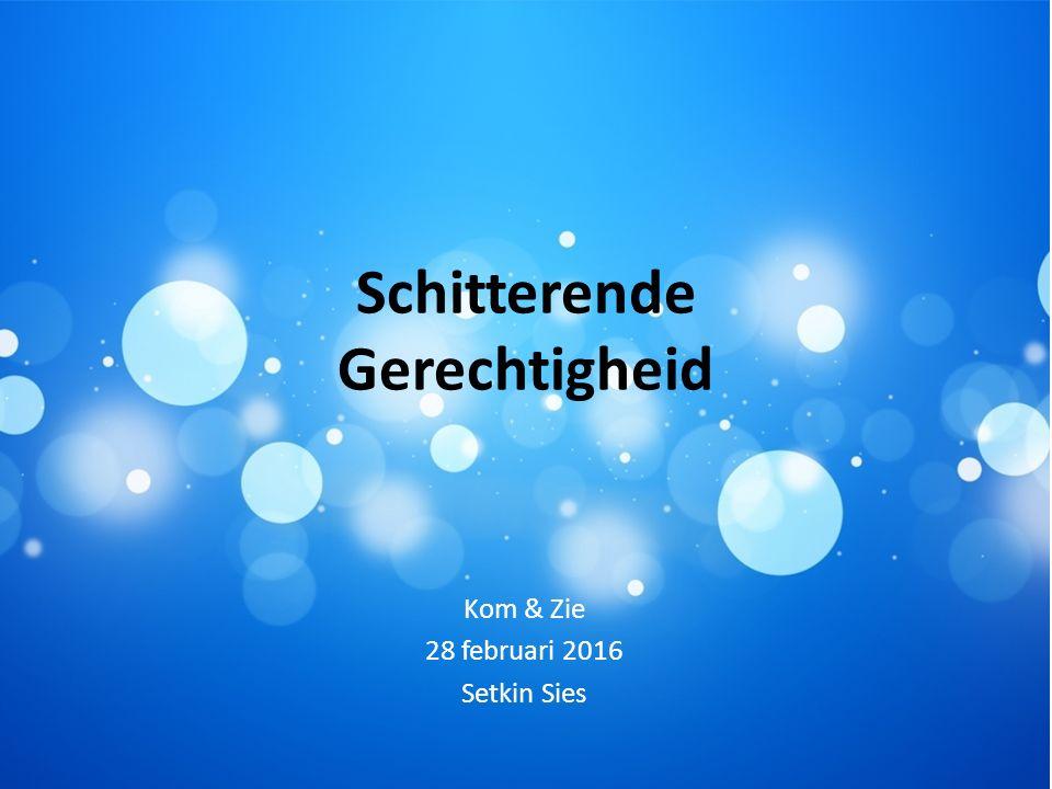 Schitterende Gerechtigheid Kom & Zie 28 februari 2016 Setkin Sies