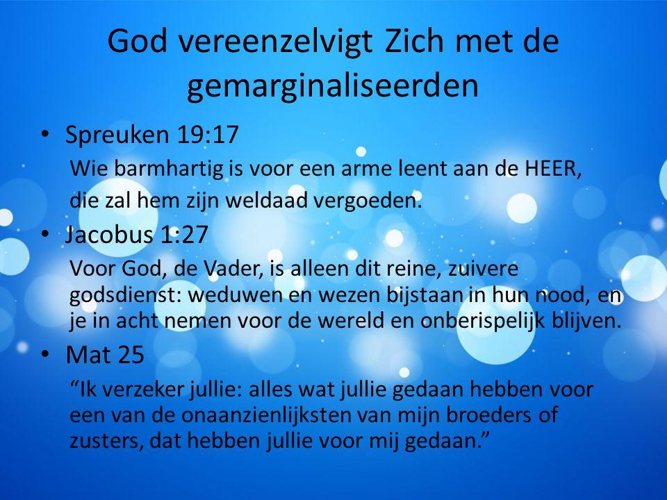 God vereenzelvigt Zich met de gemarginaliseerden Spreuken 19:17 Wie barmhartig is voor een arme leent aan de HEER, die zal hem zijn weldaad vergoeden.