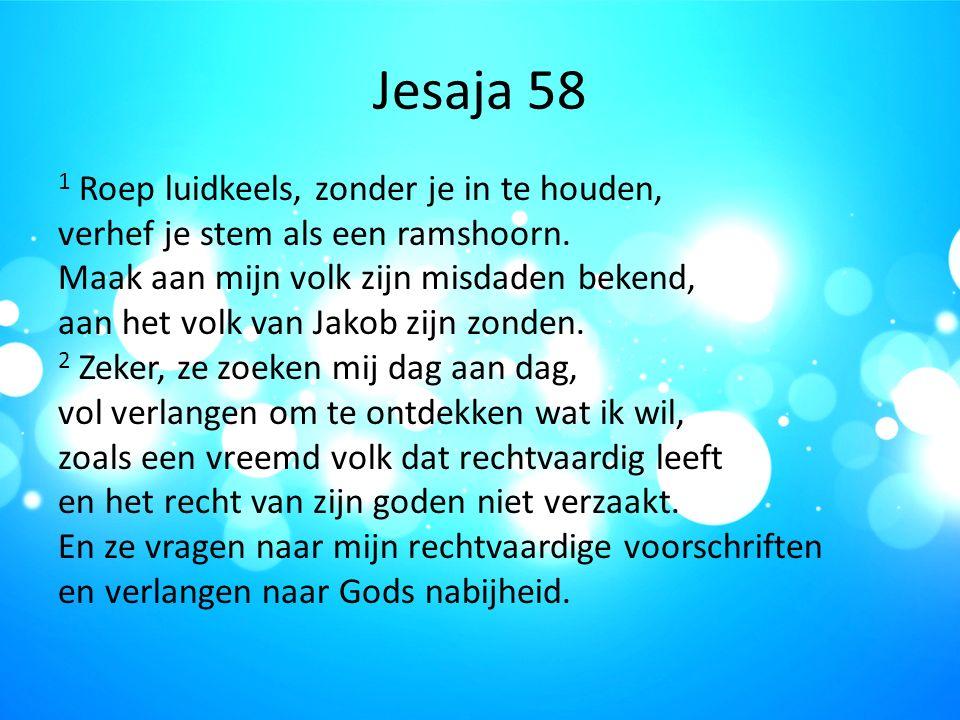 Jesaja 58 1 Roep luidkeels, zonder je in te houden, verhef je stem als een ramshoorn. Maak aan mijn volk zijn misdaden bekend, aan het volk van Jakob