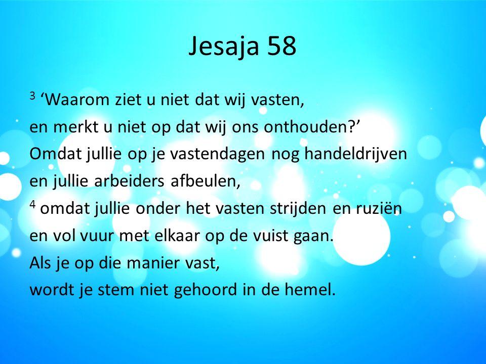 Jesaja 58 3 'Waarom ziet u niet dat wij vasten, en merkt u niet op dat wij ons onthouden?' Omdat jullie op je vastendagen nog handeldrijven en jullie arbeiders afbeulen, 4 omdat jullie onder het vasten strijden en ruziën en vol vuur met elkaar op de vuist gaan.