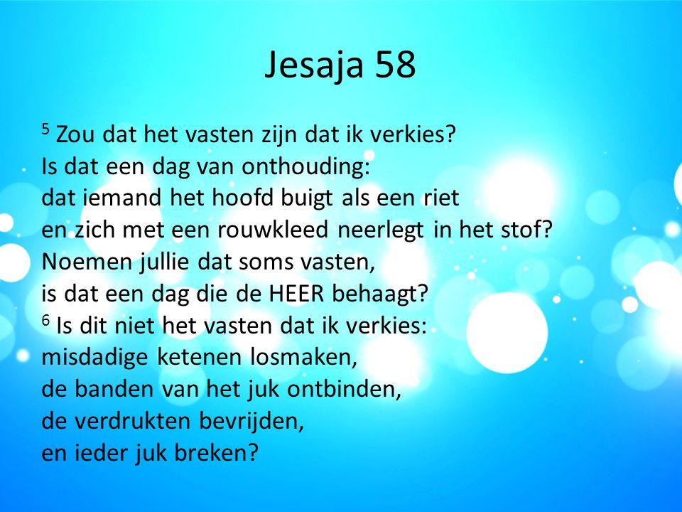 Jesaja 58 5 Zou dat het vasten zijn dat ik verkies? Is dat een dag van onthouding: dat iemand het hoofd buigt als een riet en zich met een rouwkleed n