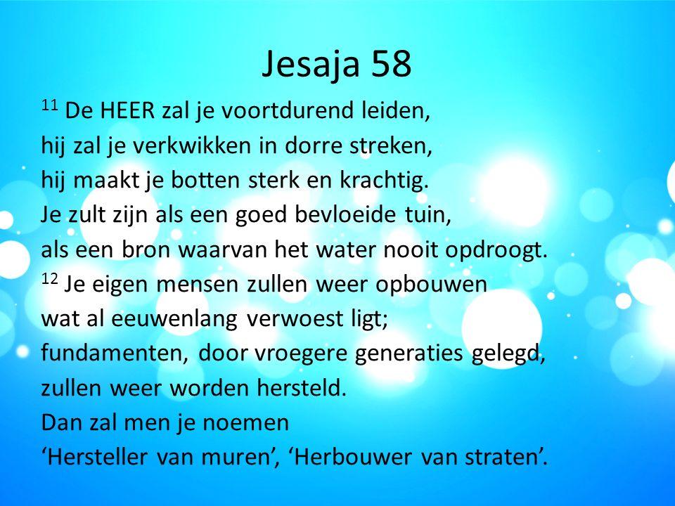 Jesaja 58 11 De HEER zal je voortdurend leiden, hij zal je verkwikken in dorre streken, hij maakt je botten sterk en krachtig. Je zult zijn als een go
