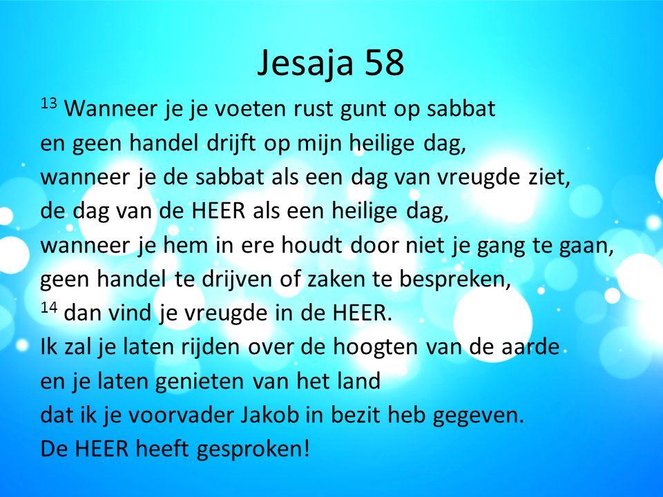 Jesaja 58 13 Wanneer je je voeten rust gunt op sabbat en geen handel drijft op mijn heilige dag, wanneer je de sabbat als een dag van vreugde ziet, de