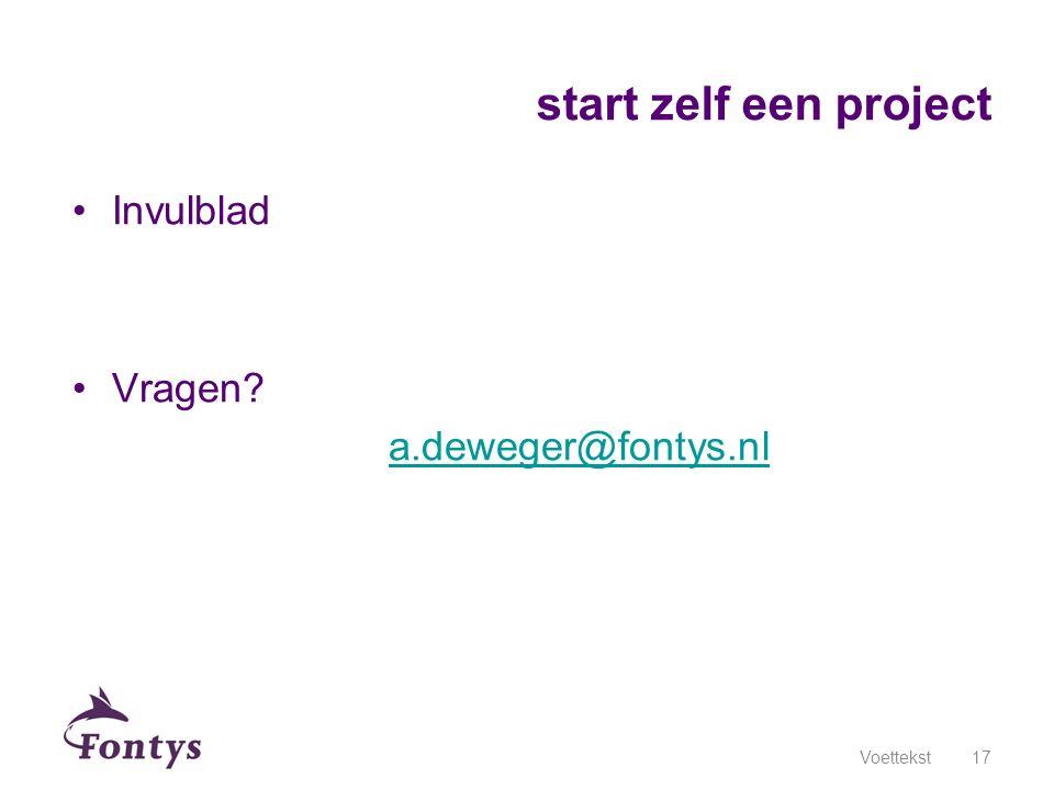 Invulblad Vragen? a.deweger@fontys.nl Voettekst17 start zelf een project