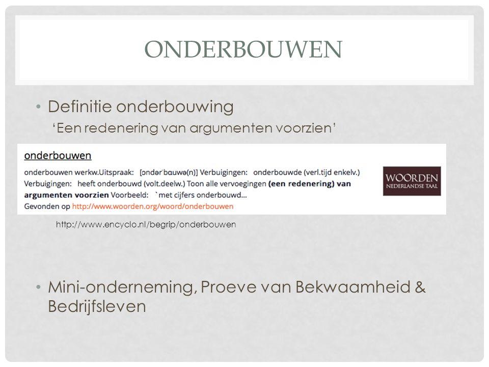 ONDERBOUWEN Definitie onderbouwing 'Een redenering van argumenten voorzien' Mini-onderneming, Proeve van Bekwaamheid & Bedrijfsleven http://www.encyclo.nl/begrip/onderbouwen