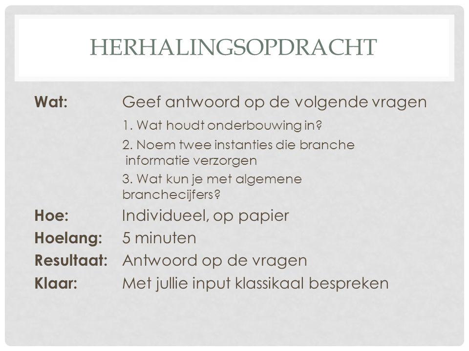 HERHALINGSOPDRACHT Wat: Geef antwoord op de volgende vragen 1. Wat houdt onderbouwing in? 2. Noem twee instanties die branche informatie verzorgen 3.