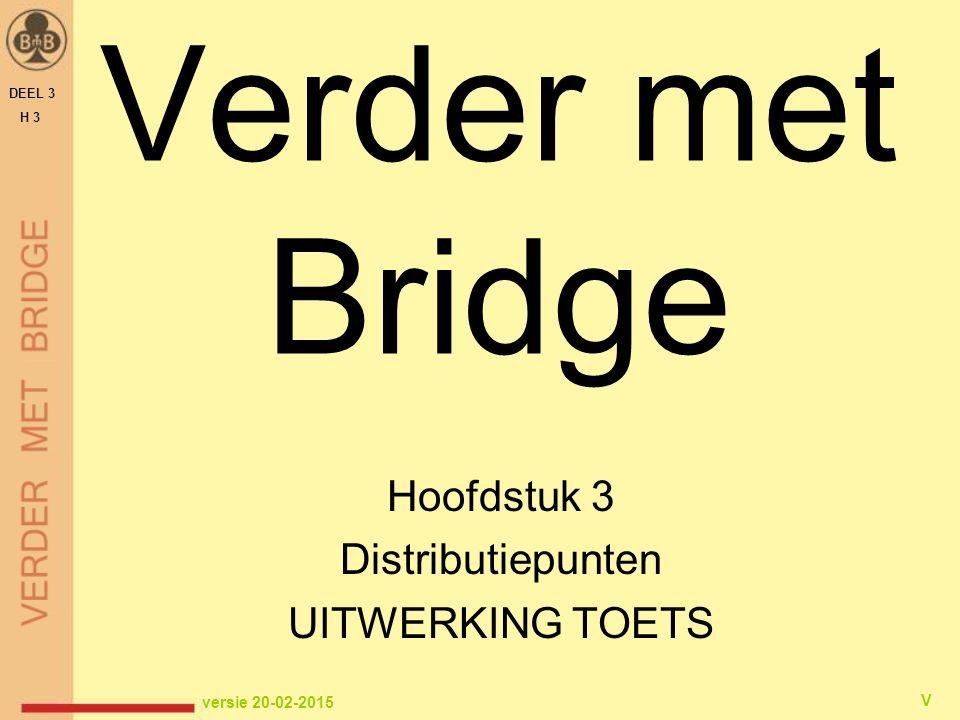 Verder met Bridge Hoofdstuk 3 Distributiepunten UITWERKING TOETS DEEL 3 H 3 versie 20-02-2015 V