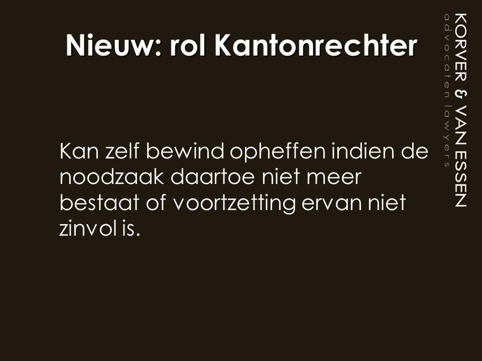 Nieuw: rol Kantonrechter Kan zelf bewind opheffen indien de noodzaak daartoe niet meer bestaat of voortzetting ervan niet zinvol is.