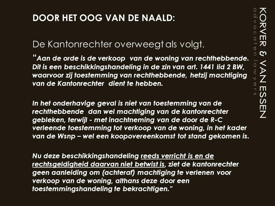 """DOOR HET OOG VAN DE NAALD: De Kantonrechter overweegt als volgt. """" Aan de orde is de verkoop van de woning van rechthebbende. Dit is een beschikkingsh"""