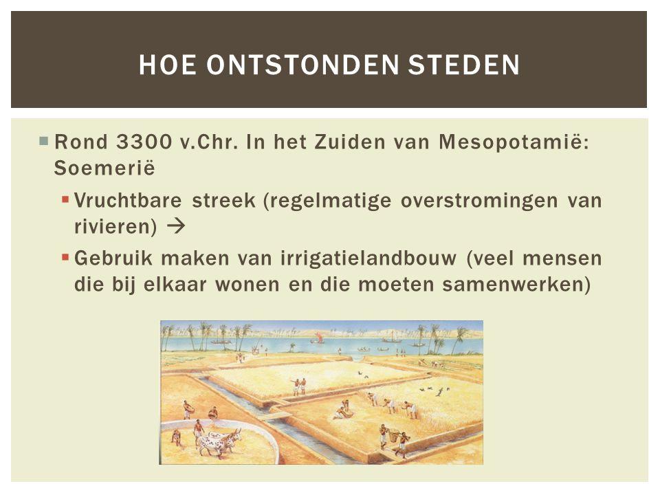  Rond 3300 v.Chr. In het Zuiden van Mesopotamië: Soemerië  Vruchtbare streek (regelmatige overstromingen van rivieren)   Gebruik maken van irrigat