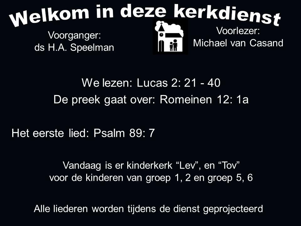 Alle liederen worden tijdens de dienst geprojecteerd Het eerste lied: Psalm 89: 7 We lezen: Lucas 2: 21 - 40 De preek gaat over: Romeinen 12: 1a Voorl