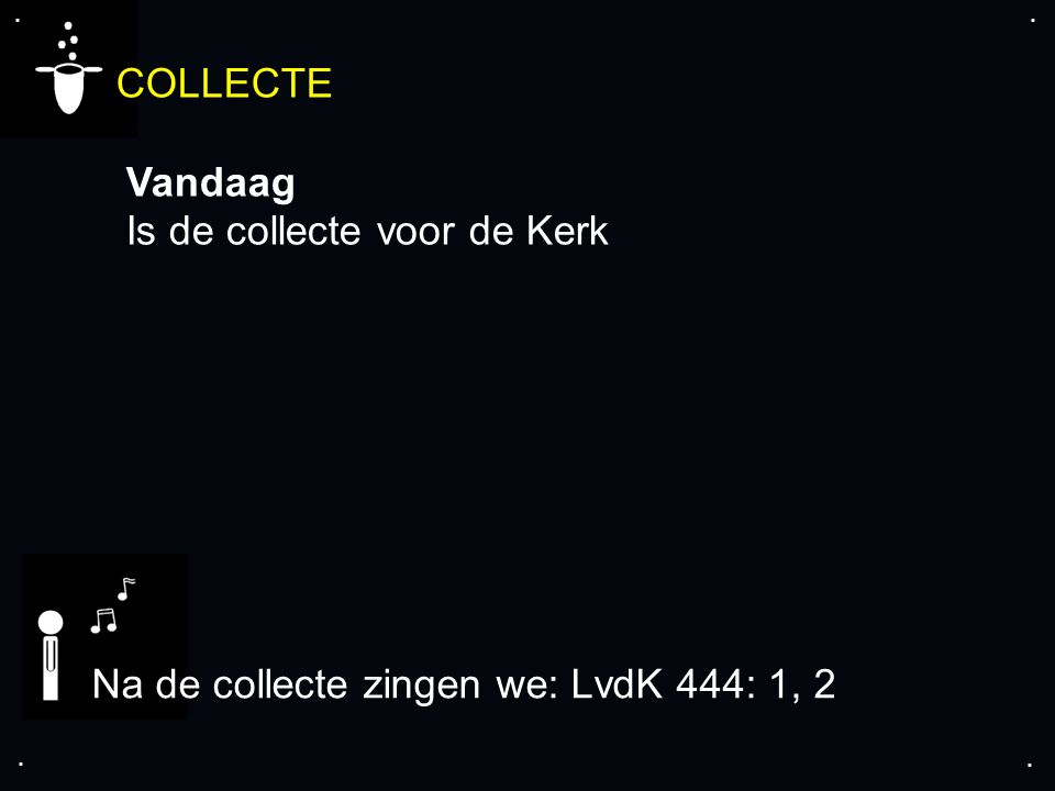 .... COLLECTE Vandaag Is de collecte voor de Kerk Na de collecte zingen we: LvdK 444: 1, 2