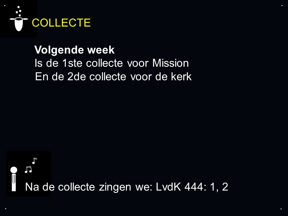 .... COLLECTE Volgende week Is de 1ste collecte voor Mission En de 2de collecte voor de kerk Na de collecte zingen we: LvdK 444: 1, 2