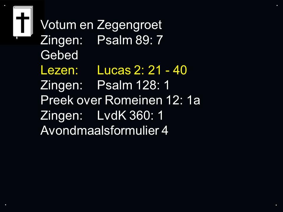 .... Votum en Zegengroet Zingen:Psalm 89: 7 Gebed Lezen: Lucas 2: 21 - 40 Zingen:Psalm 128: 1 Preek over Romeinen 12: 1a Zingen:LvdK 360: 1 Avondmaals