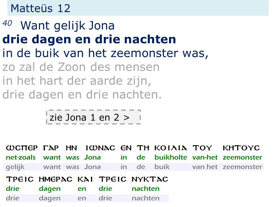 Matteüs 12 40 Want gelijk Jona drie dagen en drie nachten in de buik van het zeemonster was, zo zal de Zoon des mensen in het hart der aarde zijn, drie dagen en drie nachten.