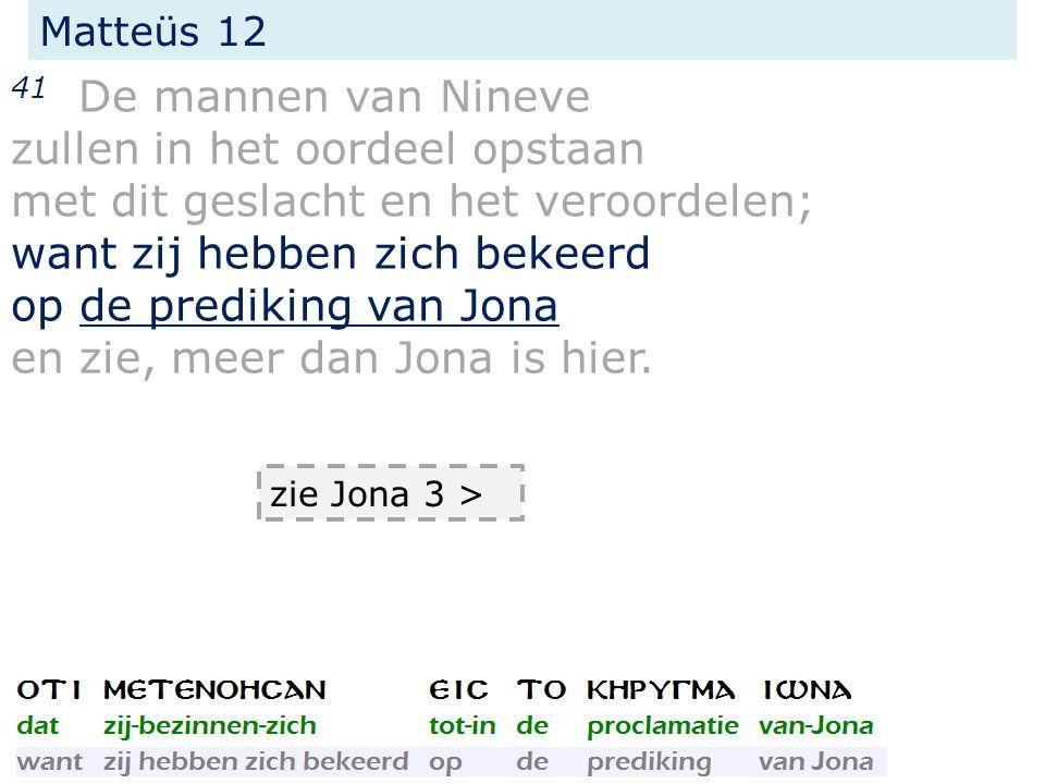 Matteüs 12 41 De mannen van Nineve zullen in het oordeel opstaan met dit geslacht en het veroordelen; want zij hebben zich bekeerd op de prediking van Jona en zie, meer dan Jona is hier.