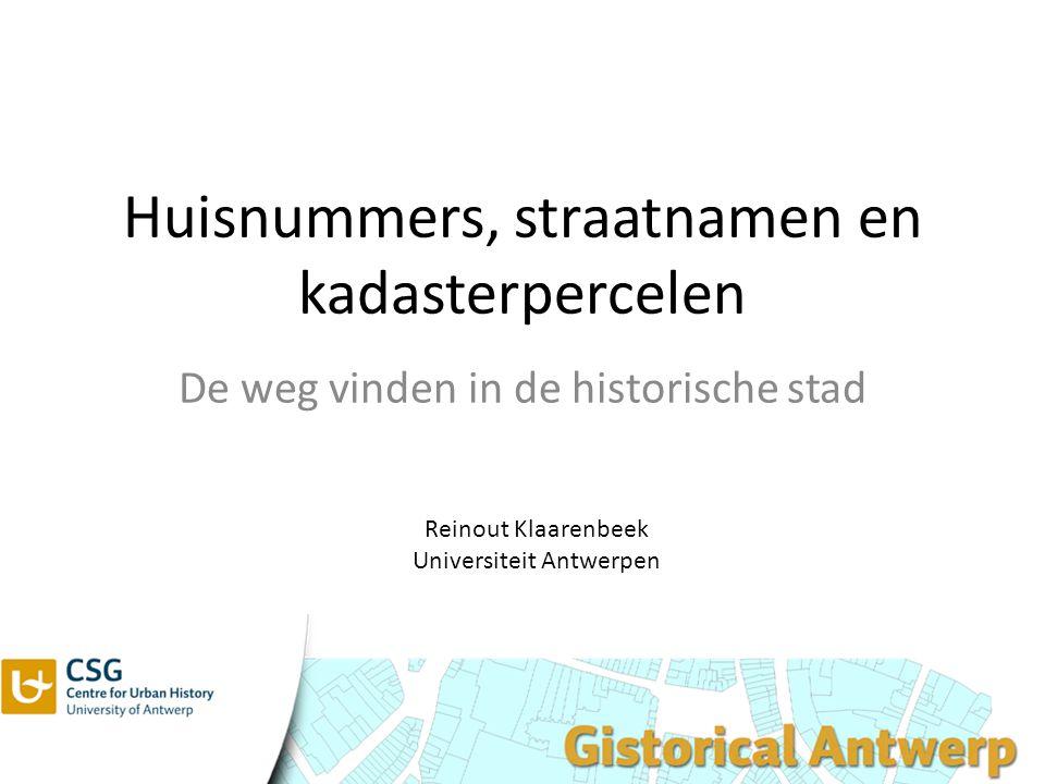 Huisnummers, straatnamen en kadasterpercelen De weg vinden in de historische stad Reinout Klaarenbeek Universiteit Antwerpen