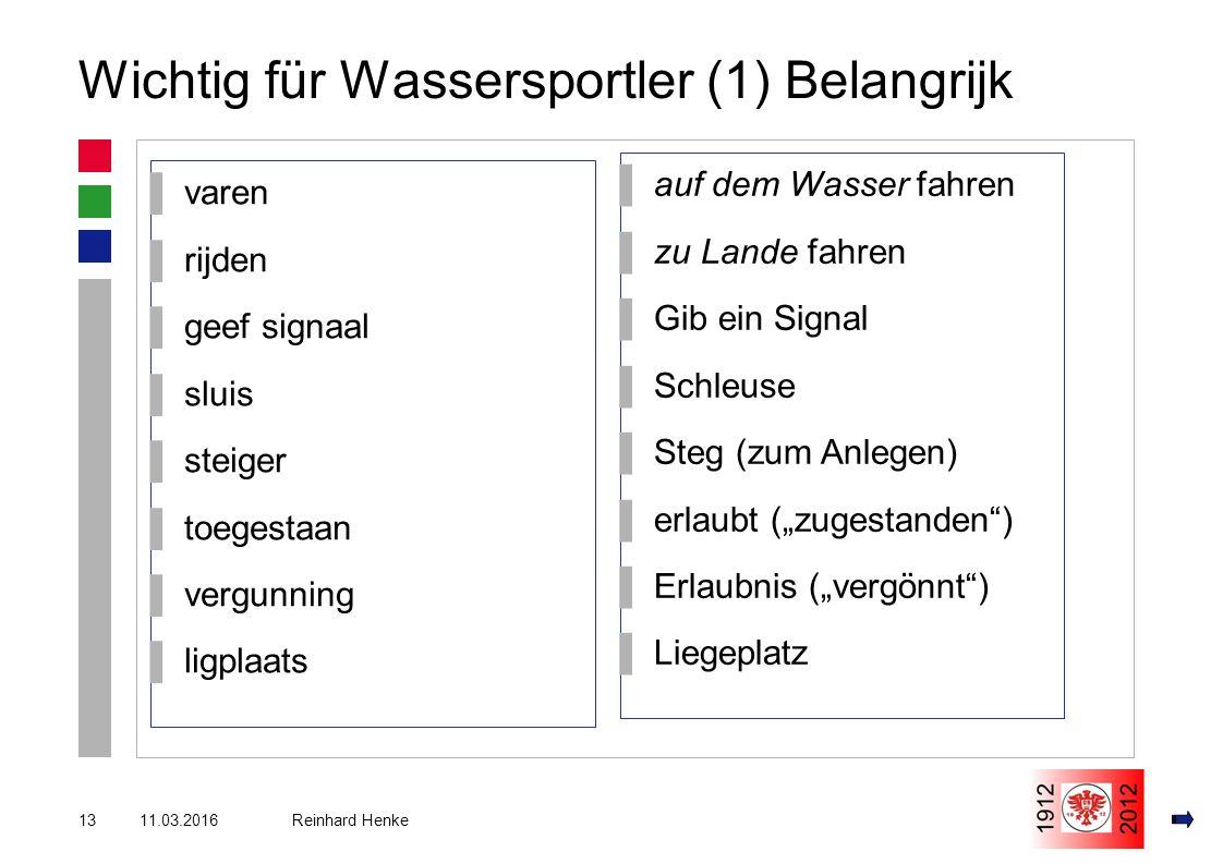 """11.03.201613 Reinhard Henke Wichtig für Wassersportler (1) Belangrijk ▌varen ▌rijden ▌geef signaal ▌sluis ▌steiger ▌toegestaan ▌vergunning ▌ligplaats ▌auf dem Wasser fahren ▌zu Lande fahren ▌Gib ein Signal ▌Schleuse ▌Steg (zum Anlegen) ▌erlaubt (""""zugestanden ) ▌Erlaubnis (""""vergönnt ) ▌Liegeplatz"""