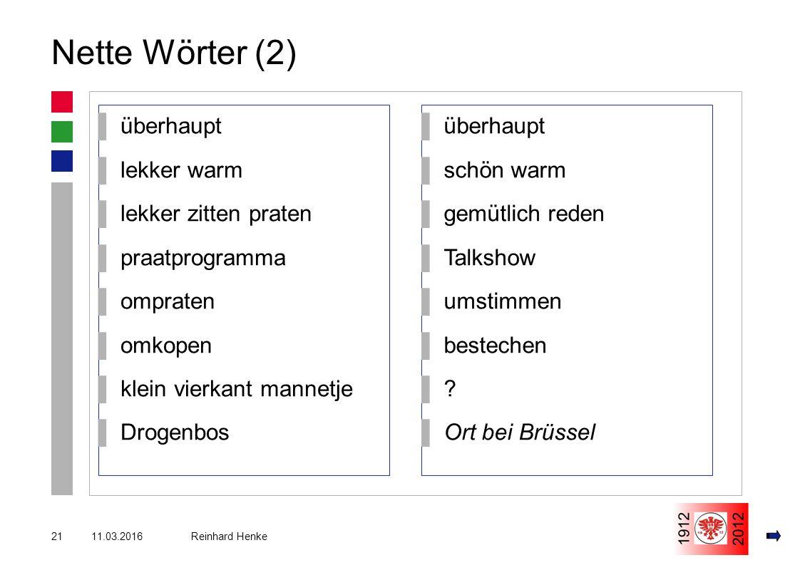 11.03.201621 Reinhard Henke Nette Wörter (2) ▌überhaupt ▌lekker warm ▌lekker zitten praten ▌praatprogramma ▌ompraten ▌omkopen ▌klein vierkant mannetje ▌Drogenbos ▌überhaupt ▌schön warm ▌gemütlich reden ▌Talkshow ▌umstimmen ▌bestechen ▌ ▌.