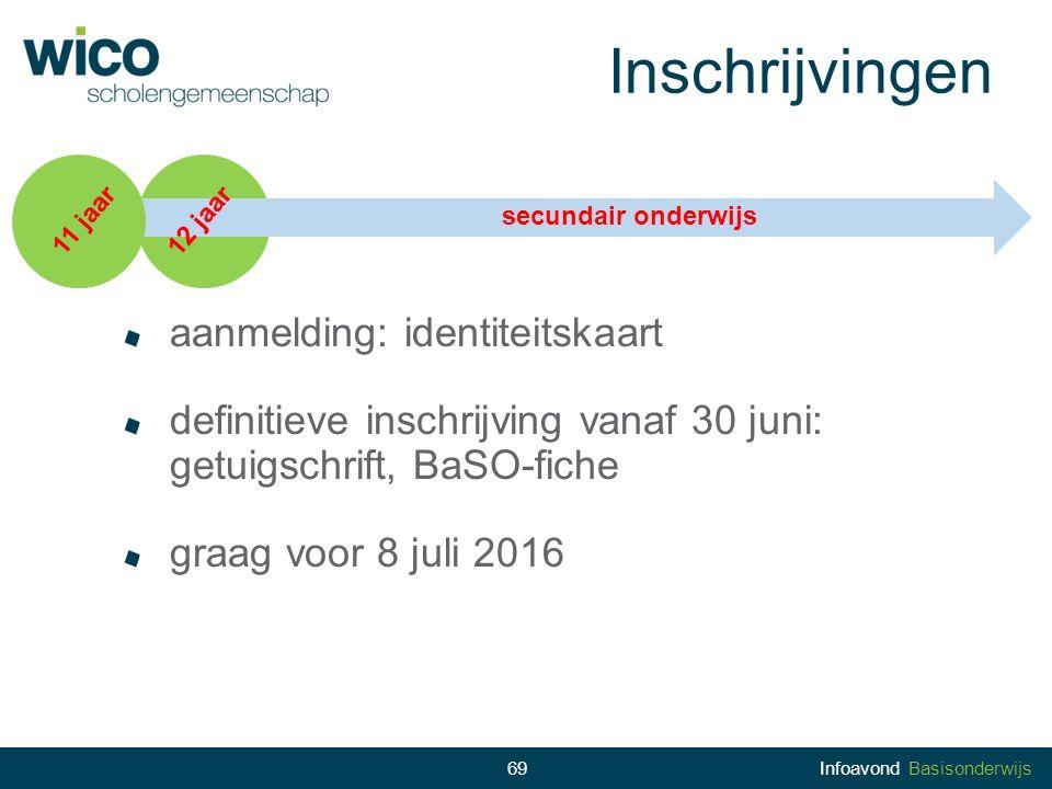 69 Inschrijvingen 11 jaar 12 jaar secundair onderwijs aanmelding: identiteitskaart definitieve inschrijving vanaf 30 juni: getuigschrift, BaSO-fiche g